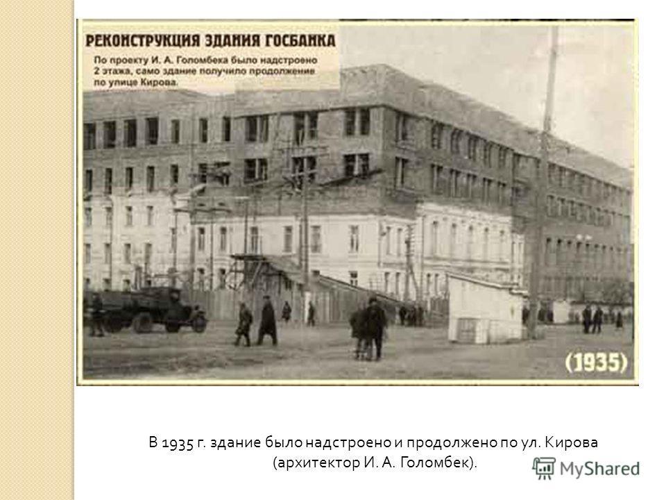 В 1935 г. здание было надстроено и продолжено по ул. Кирова (архитектор И. А. Голомбек).