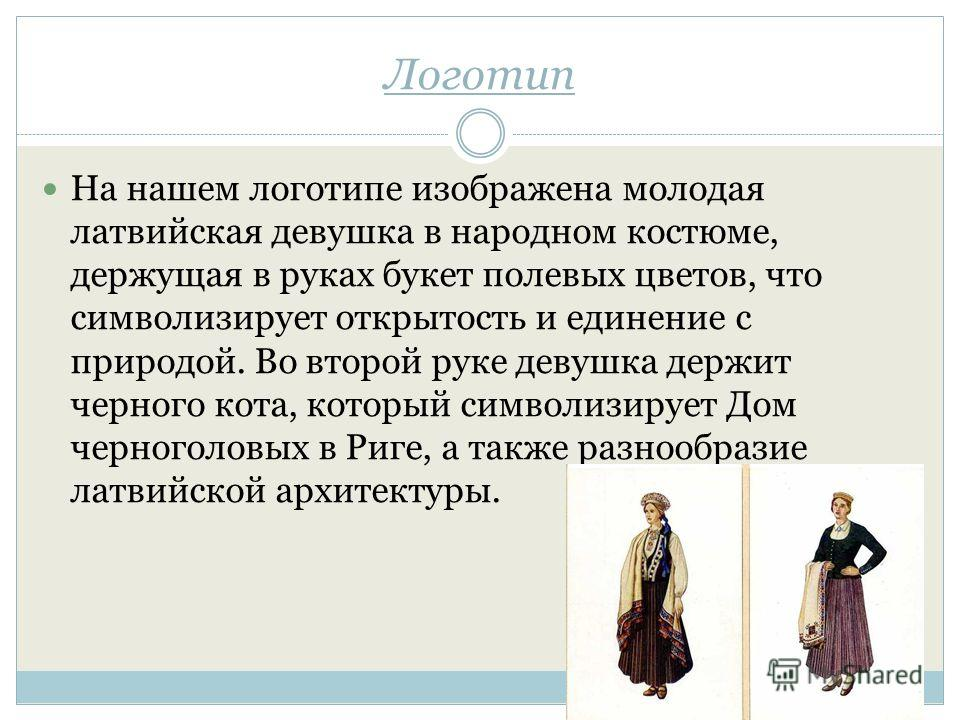 Логотип На нашем логотипе изображена молодая латвийская девушка в народном костюме, держащая в руках букет полевых цветов, что символизирует открытость и единение с природой. Во второй руке девушка держит черного кота, который символизирует Дом черно