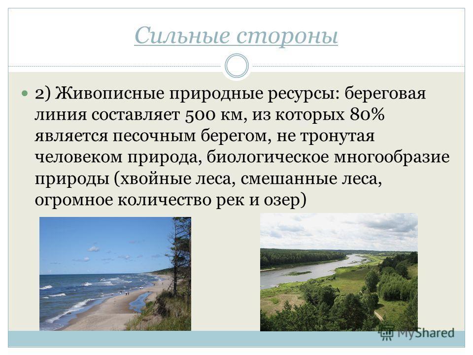 Сильные стороны 2) Живописные природные ресурсы: береговая линия составляет 500 км, из которых 80% является песочным берегом, не тронутая человеком природа, биологическое многообразие природы (хвойные леса, смешанные леса, огромное количество рек и о