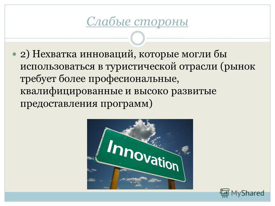 Слабые стороны 2) Нехватка инноваций, которые могли бы использоваться в туристической отрасли (рынок требует более профессиональные, квалифицированные и высоко развитые предоставления программ)