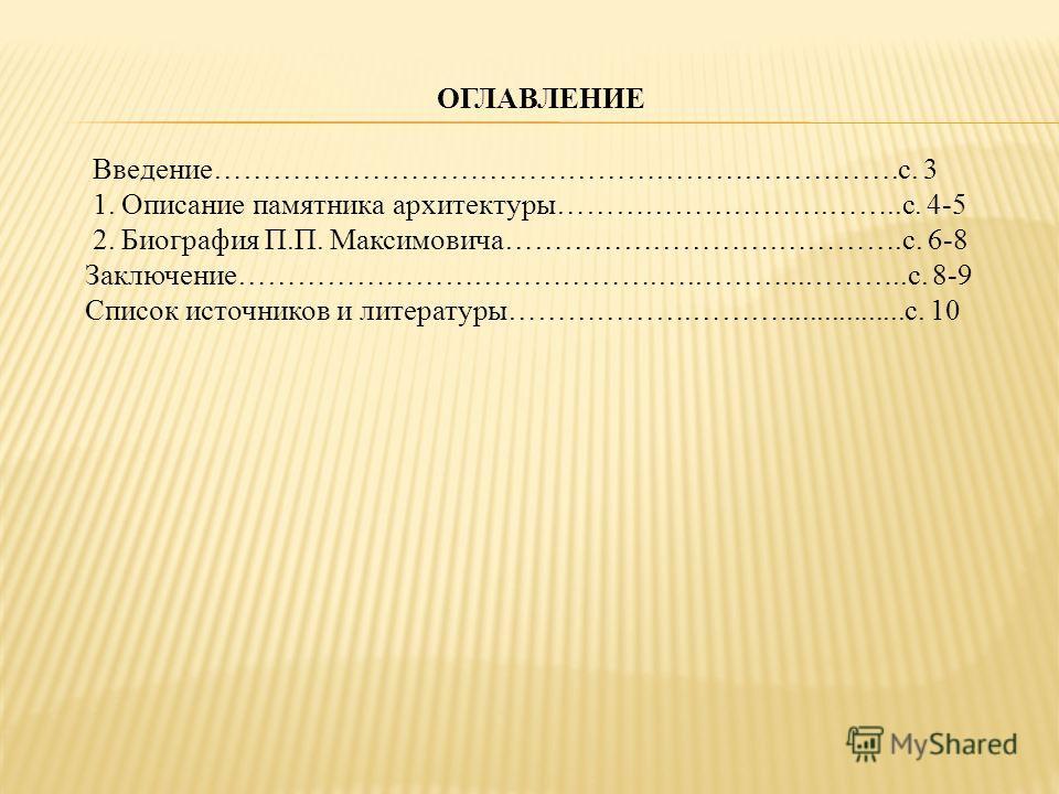 ОГЛАВЛЕНИЕ Введение…………………………………………………………….с. 3 1. Описание памятника архитектуры……………………….……..с. 4-5 2. Биография П.П. Максимовича……………………….………….с. 6-8 Заключение…………………………………….….………...………..с. 8-9 Список источников и литературы……………….………............