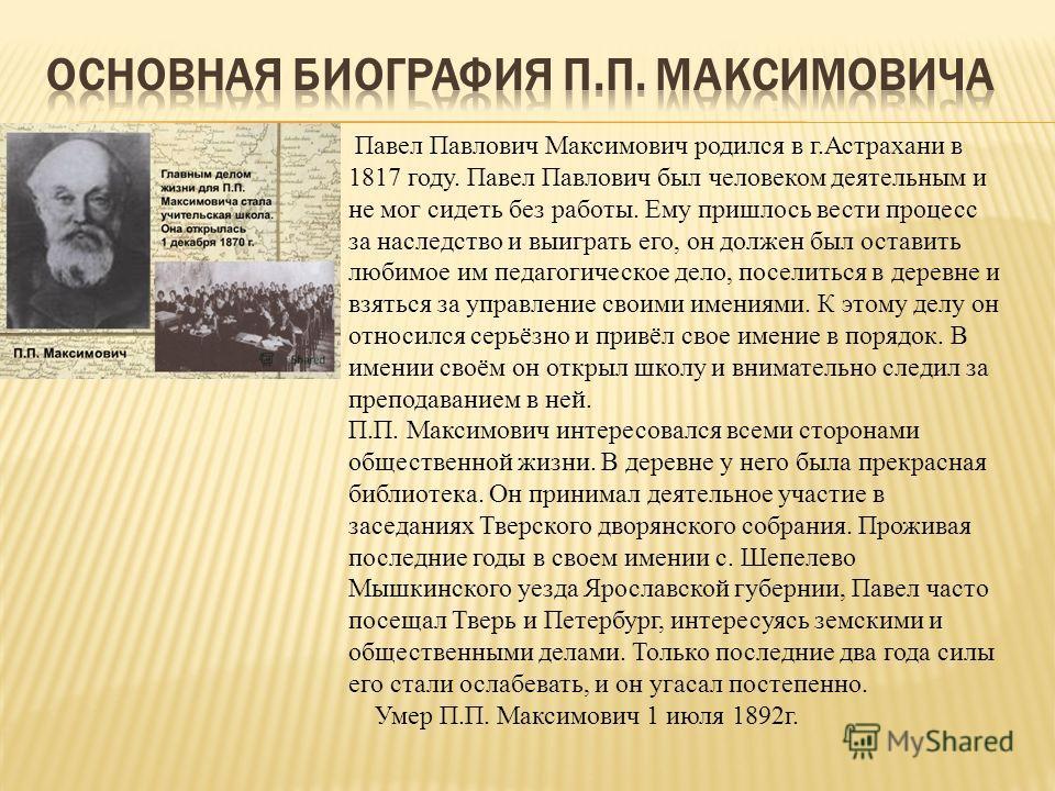 Павел Павлович Максимович родился в г.Астрахани в 1817 году. Павел Павлович был человеком деятельным и не мог сидеть без работы. Ему пришлось вести процесс за наследство и выиграть его, он должен был оставить любимое им педагогическое дело, поселитьс