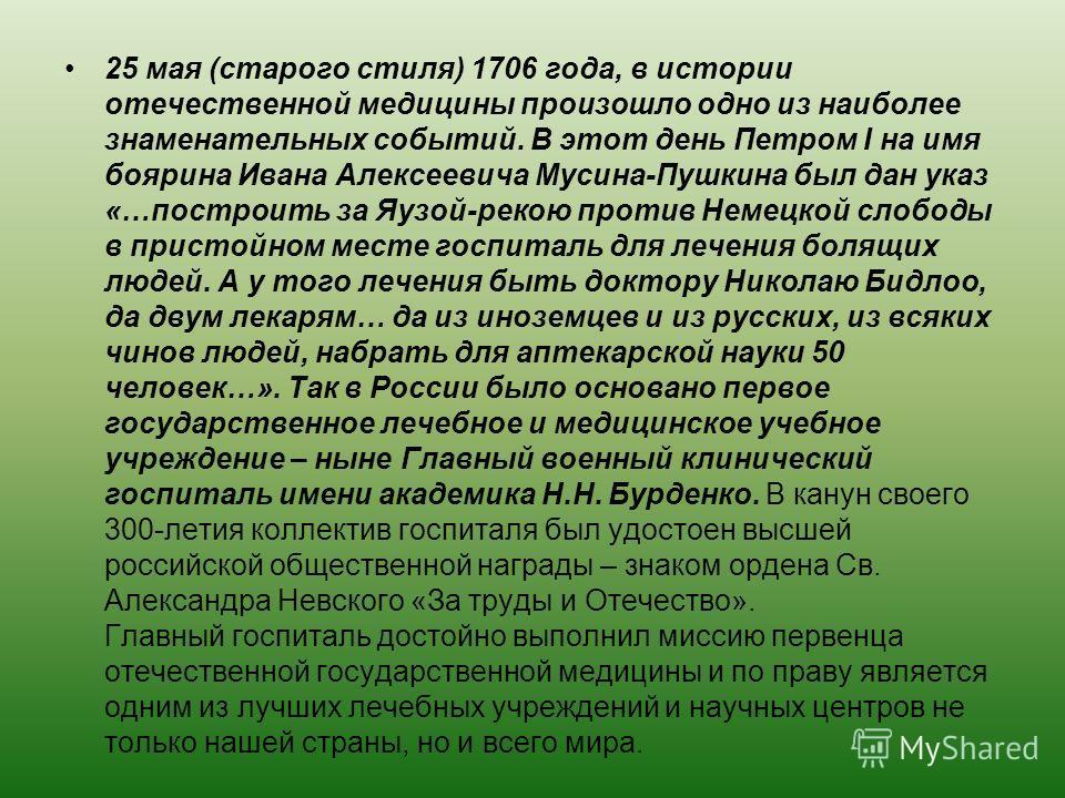 25 мая (старого стиля) 1706 года, в истории отечественной медицины произошло одно из наиболее знаменательных событий. В этот день Петром I на имя боярина Ивана Алексеевича Мусина-Пушкина был дан указ «…построить за Яузой-рекою против Немецкой слободы
