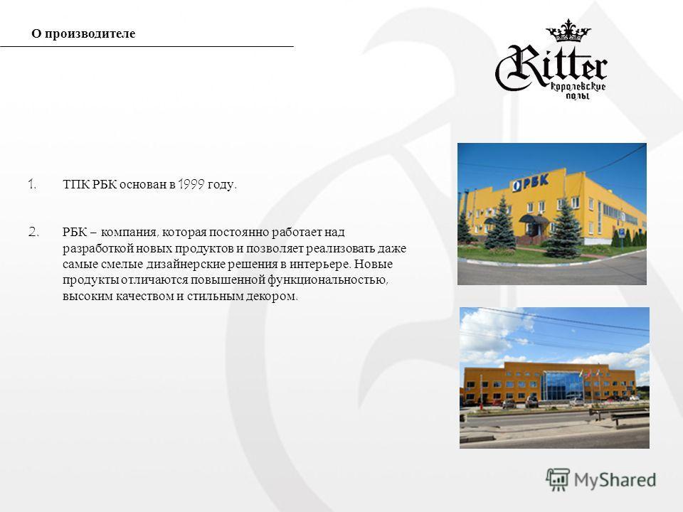 1. ТПК РБК основан в 1999 году. 2. РБК – компания, которая постоянно работает над разработкой новых продуктов и позволяет реализовать даже самые смелые дизайнерские решения в интерьере. Новые продукты отличаются повышенной функциональностью, высоким