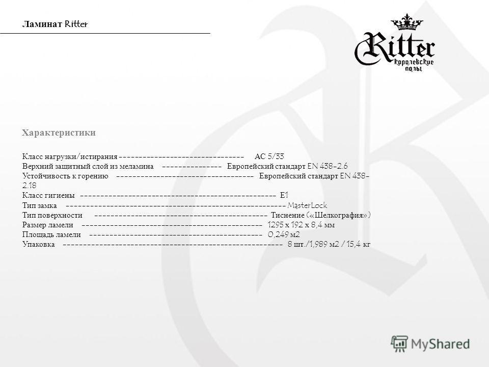 Ламинат Ritter Класс нагрузки/истирания -------------------------------- АС 5/33 Верхний защитный слой из меламина --------------- Европейский стандарт EN 438-2.6 Устойчивость к горению ----------------------------------- Европейский стандарт EN 438-