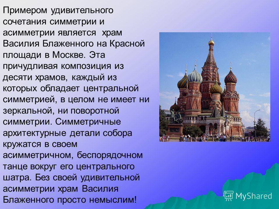 Примером удивительного сочетания симметрии и асимметрии является храм Василия Блаженного на Красной площади в Москве. Эта причудливая композиция из десяти храмов, каждый из которых обладает центральной симметрией, в целом не имеет ни зеркальной, ни п
