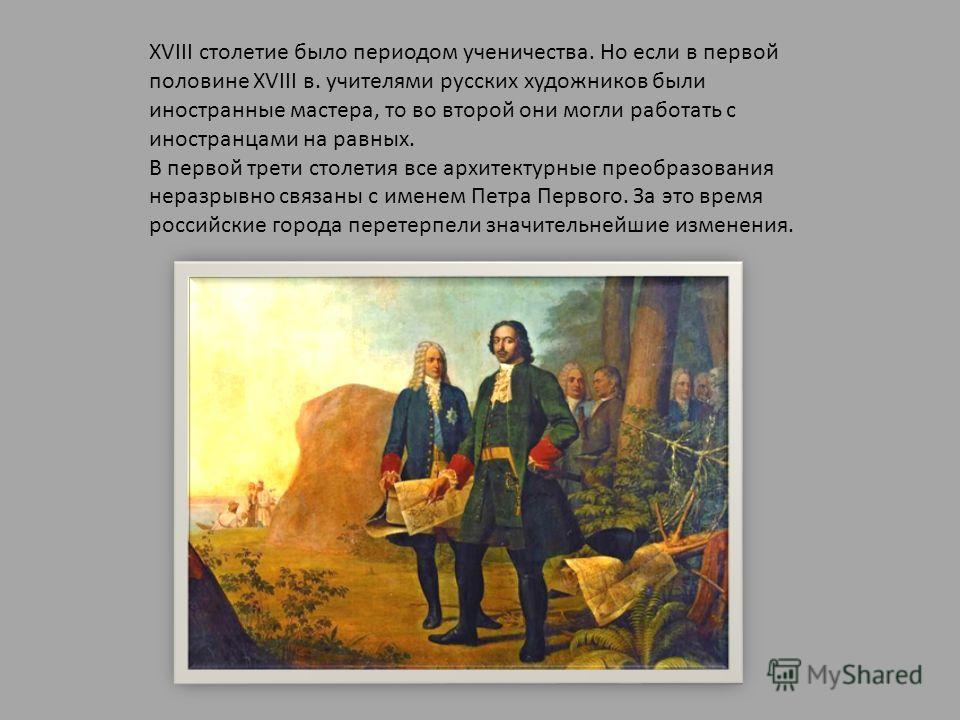 XVIII столетие было периодом ученичества. Но если в первой половине XVIII в. учителями русских художников были иностранные мастера, то во второй они могли работать с иностранцами на равных. В первой трети столетия все архитектурные преобразования нер