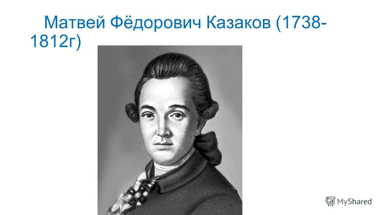 Матвей Фёдорович Казаков (1738- 1812 г)