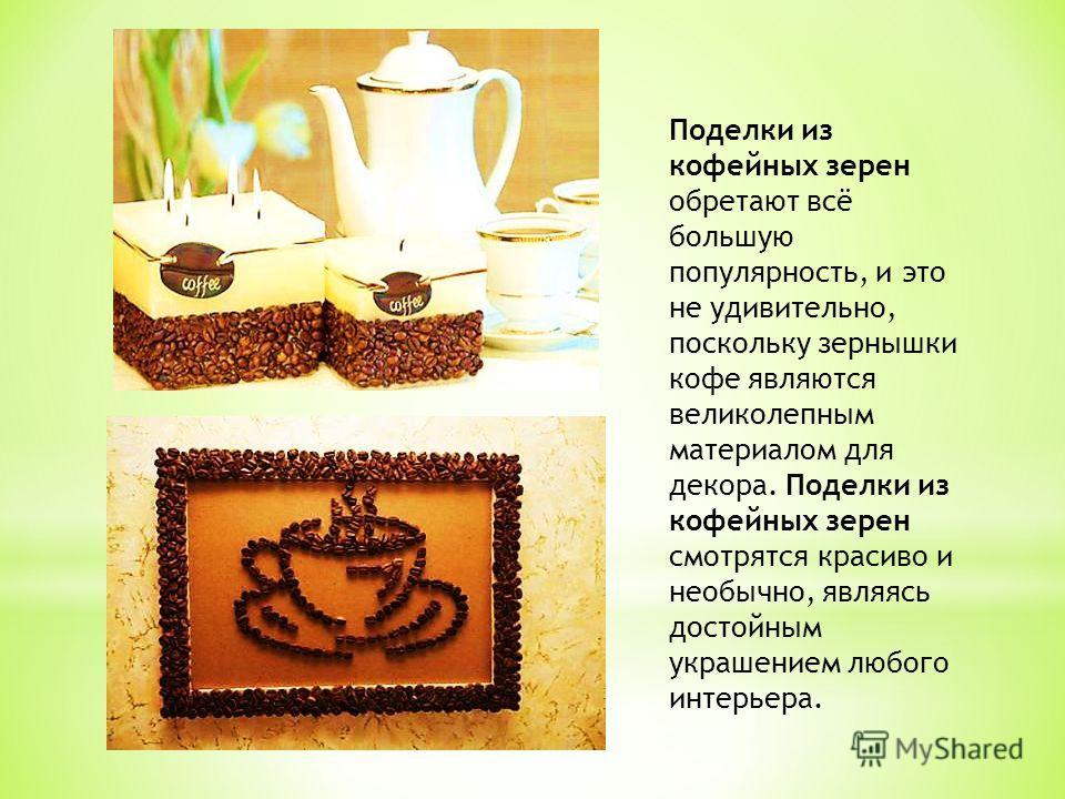Поделки из кофейных зерен обретают всё большую популярность, и это не удивительно, поскольку зернышки кофе являются великолепным материалом для декора. Поделки из кофейных зерен смотрятся красиво и необычно, являясь достойным украшением любого интерь