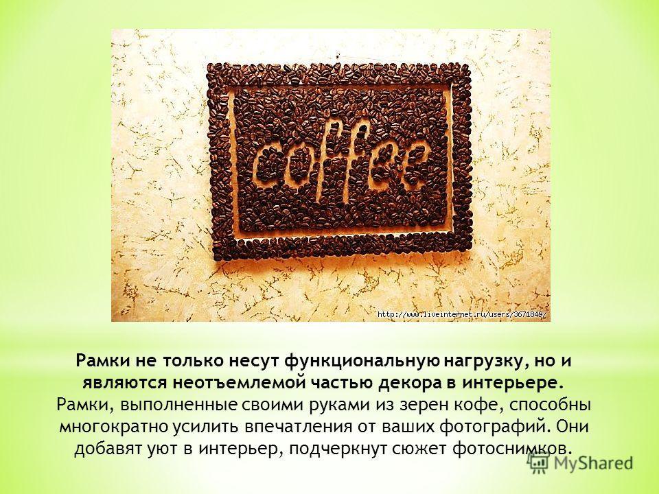 Рамки не только несут функциональную нагрузку, но и являются неотъемлемой частью декора в интерьере. Рамки, выполненные своими руками из зерен кофе, способны многократно усилить впечатления от ваших фотографий. Они добавят уют в интерьер, подчеркнут