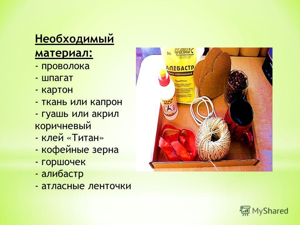 Необходимый материал: - проволока - шпагат - картон - ткань или капрон - гуашь или акрил коричневый - клей «Титан» - кофейные зерна - горшочек - алебастр - атласные ленточки