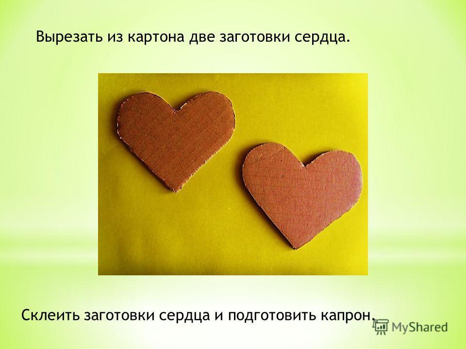 Вырезать из картона две заготовки сердца. Склеить заготовки сердца и подготовить капрон.