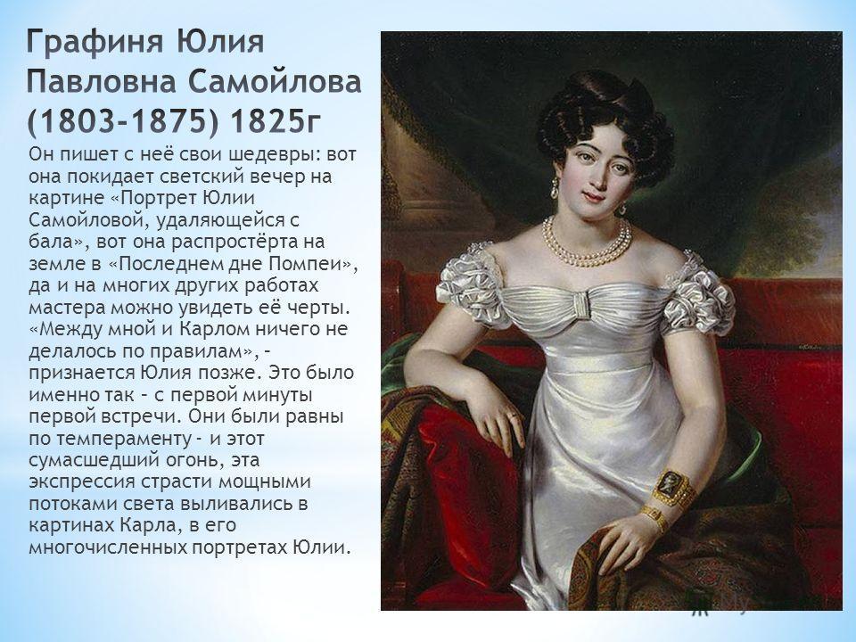 Он пишет с неё свои шедевры: вот она покидает светский вечер на картине «Портрет Юлии Самойловой, удаляющейся с бала», вот она распростёрта на земле в «Последнем дне Помпеи», да и на многих других работах мастера можно увидеть её черты. «Между мной и