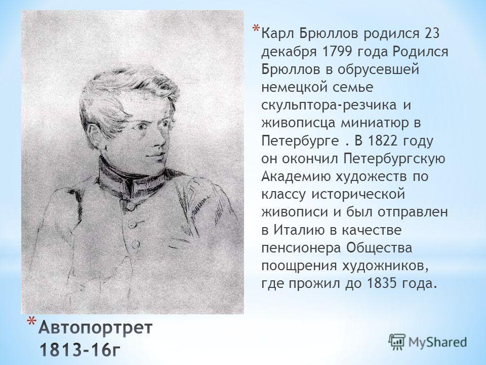 * Карл Брюллов родился 23 декабря 1799 года Родился Брюллов в обрусевшей немецкой семье скульптора-резчика и живописца миниатюр в Петербурге. В 1822 году он окончил Петербургскую Академию художеств по классу исторической живописи и был отправлен в Ит