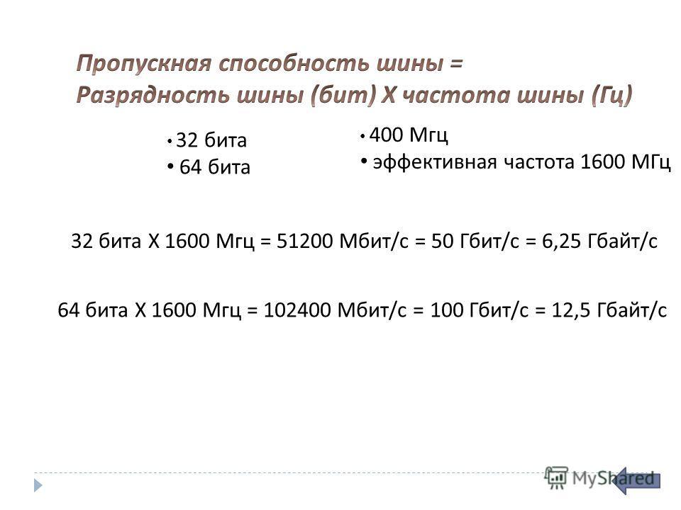 32 бита 64 бита 400 Мгц эффективная частота 1600 МГц 32 бита Х 1600 Мгц = 51200 Мбит / с = 50 Гбит / с = 6,25 Гбайт / с 64 бита Х 1600 Мгц = 102400 Мбит / с = 100 Гбит / с = 12,5 Гбайт / с