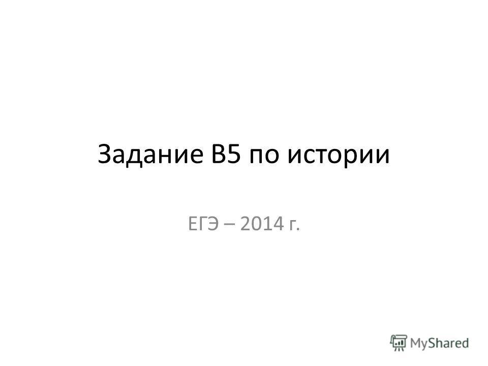 Задание В5 по истории ЕГЭ – 2014 г.