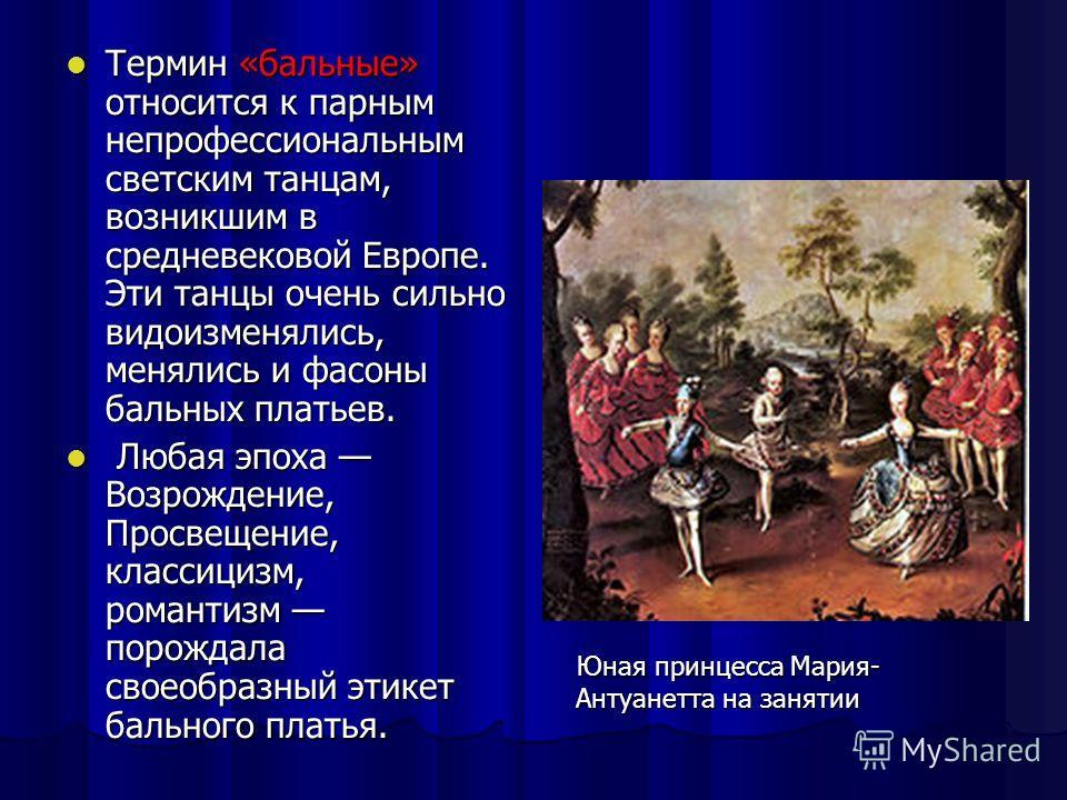 Термин «бальные» относится к парным непрофессиональным светским танцам, возникшим в средневековой Европе. Эти танцы очень сильно видоизменялись, менялись и фасоны бальных платьев. Л Любая эпоха Возрождение, Просвещение, классицизм, романтизм порождал