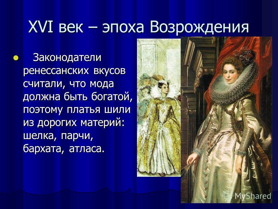 XVI век – эпоха Возрождения З Законодатели ренессанских вкусов считали, что мода должна быть богатой, поэтому платья шили из дорогих материй: шелка, парчи, бархата, атласа.