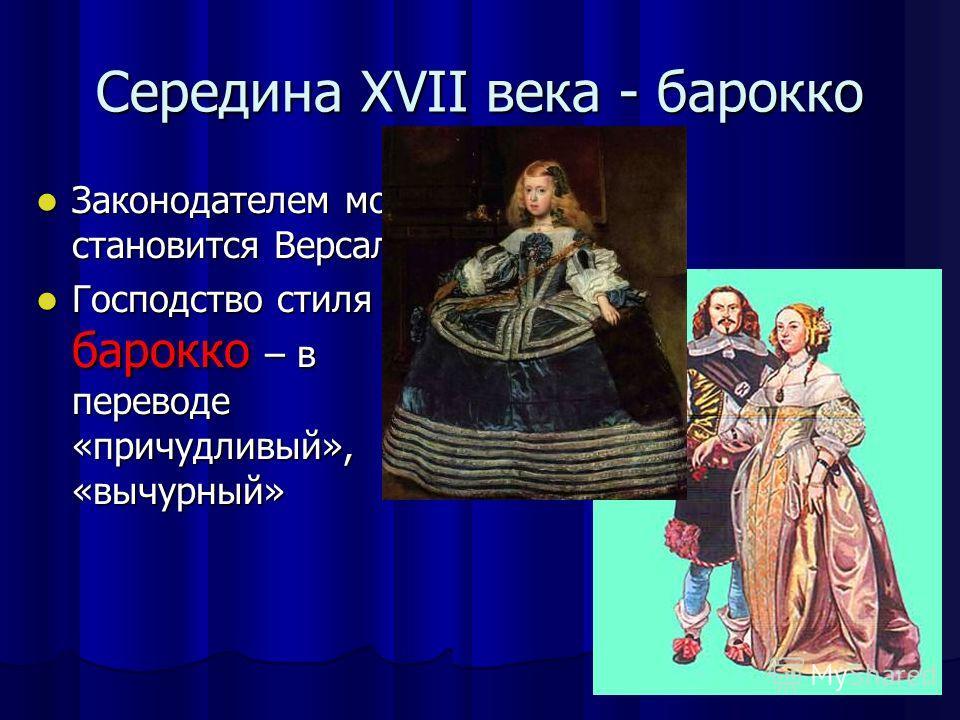 Середина XVII века - барокко Законодателем моды становится Версаль. Законодателем моды становится Версаль. Господство стиля барокко – в переводе «причудливый», «вычурный» Господство стиля барокко – в переводе «причудливый», «вычурный»