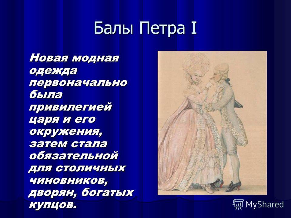 Балы Петра I Новая модная одежда первоначально была привилегией царя и его окружения, затем стала обязательной для столичных чиновников, дворян, богатых купцов.