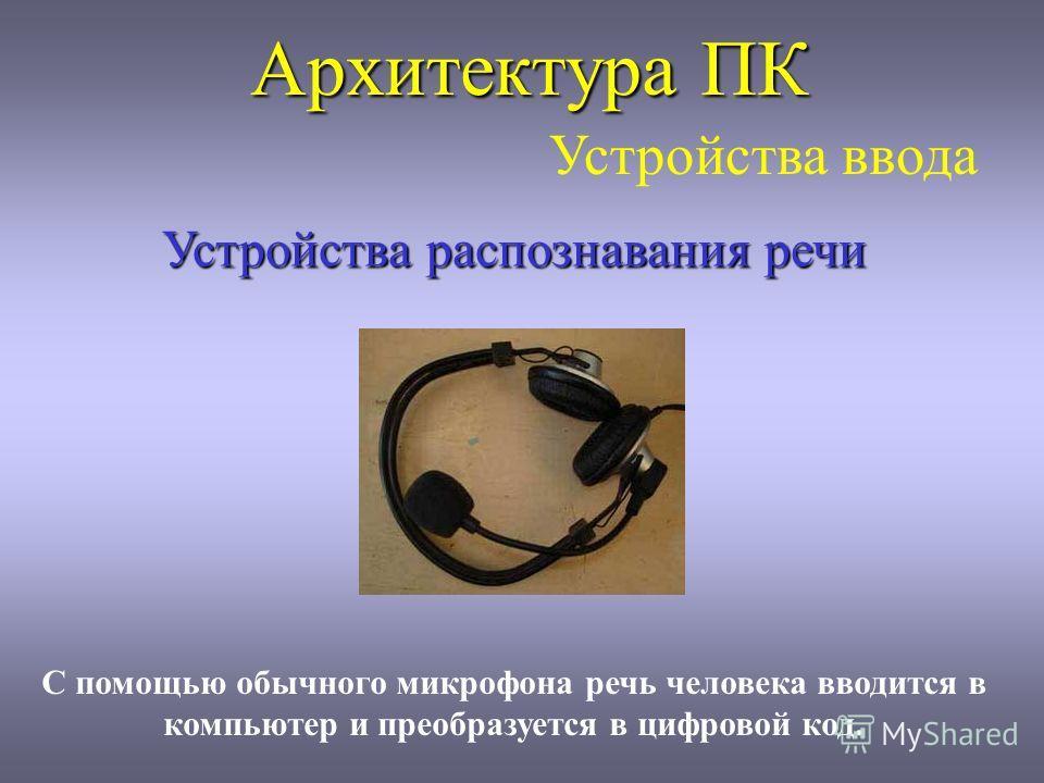 Архитектура ПК Устройства ввода Устройства распознавания речи С помощью обычного микрофона речь человека вводится в компьютер и преобразуется в цифровой код.