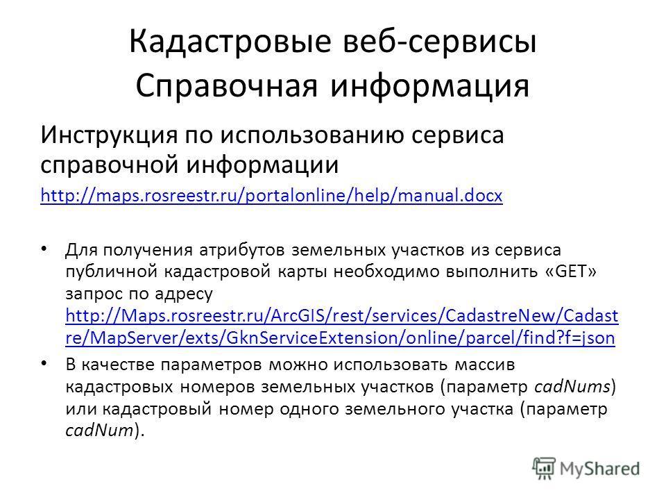 Кадастровые веб-сервисы Справочная информация Инструкция по использованию сервиса справочной информации http://maps.rosreestr.ru/portalonline/help/manual.docx Для получения атрибутов земельных участков из сервиса публичной кадастровой карты необходим