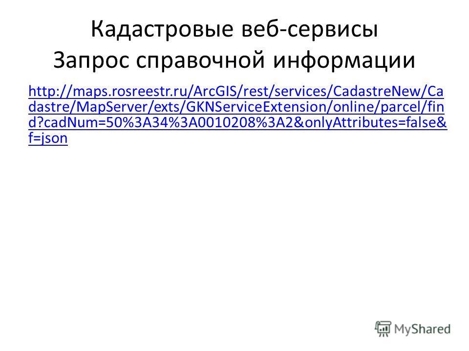 Кадастровые веб-сервисы Запрос справочной информации http://maps.rosreestr.ru/ArcGIS/rest/services/CadastreNew/Ca dastre/MapServer/exts/GKNServiceExtension/online/parcel/fin d?cadNum=50%3A34%3A0010208%3A2&onlyAttributes=false& f=json