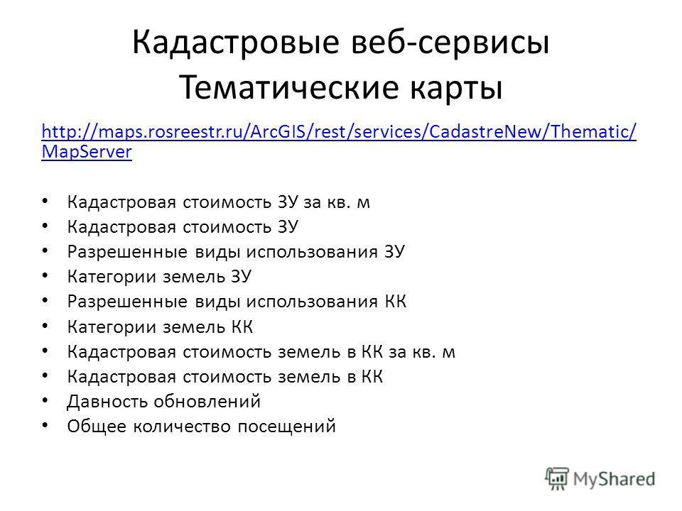 Кадастровые веб-сервисы Тематические карты http://maps.rosreestr.ru/ArcGIS/rest/services/CadastreNew/Thematic/ MapServer Кадастровая стоимость ЗУ за кв. м Кадастровая стоимость ЗУ Разрешенные виды использования ЗУ Категории земель ЗУ Разрешенные виды