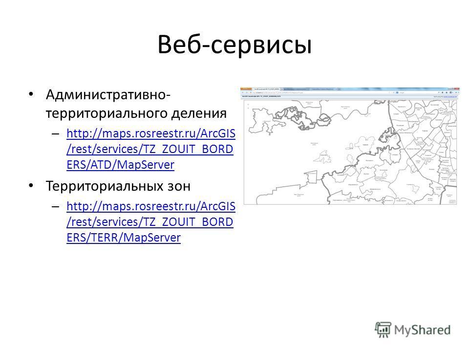 Веб-сервисы Административно- территориального деления – http://maps.rosreestr.ru/ArcGIS /rest/services/TZ_ZOUIT_BORD ERS/ATD/MapServer http://maps.rosreestr.ru/ArcGIS /rest/services/TZ_ZOUIT_BORD ERS/ATD/MapServer Территориальных зон – http://maps.ro
