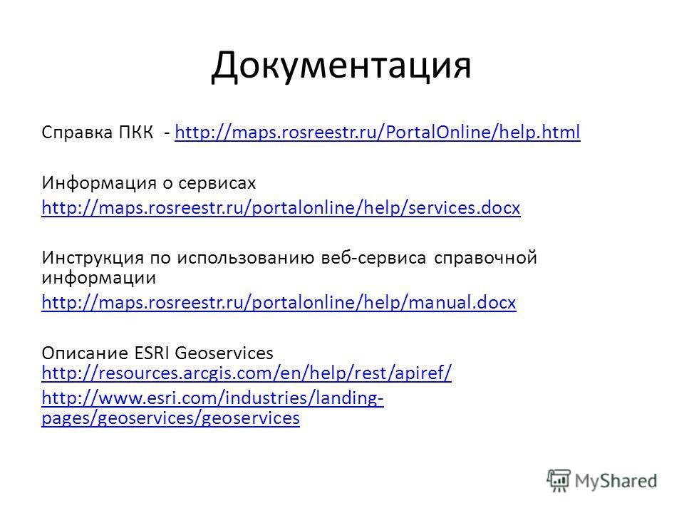 Документация Справка ПКК - http://maps.rosreestr.ru/PortalOnline/help.htmlhttp://maps.rosreestr.ru/PortalOnline/help.html Информация о сервисах http://maps.rosreestr.ru/portalonline/help/services.docx Инструкция по использованию веб-сервиса справочно