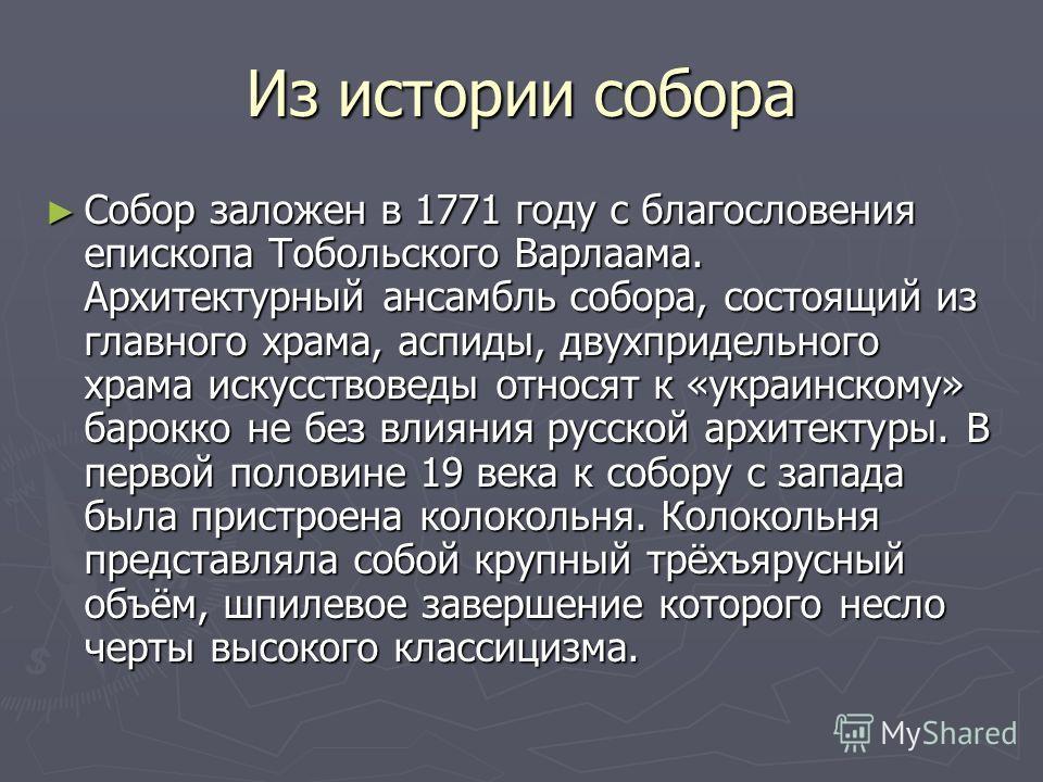 Из истории собора Собор заложен в 1771 году с благословения епископа Тобольского Варлаама. Архитектурный ансамбль собора, состоящий из главного храма, аспиды, двухпридельного храма искусствоведы относят к «украинскому» барокко не без влияния русской