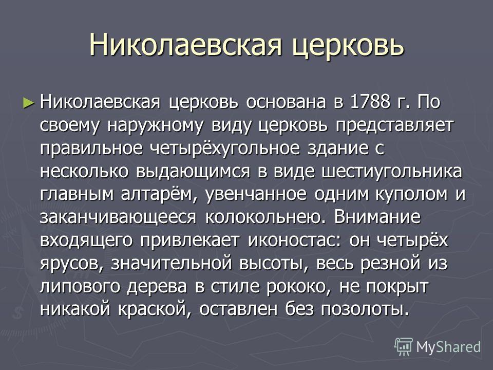Николаевская церковь Николаевская церковь основана в 1788 г. По своему наружному виду церковь представляет правильное четырёхугольное здание с несколько выдающимся в виде шестиугольника главным алтарём, увенчанное одним куполом и заканчивающееся коло