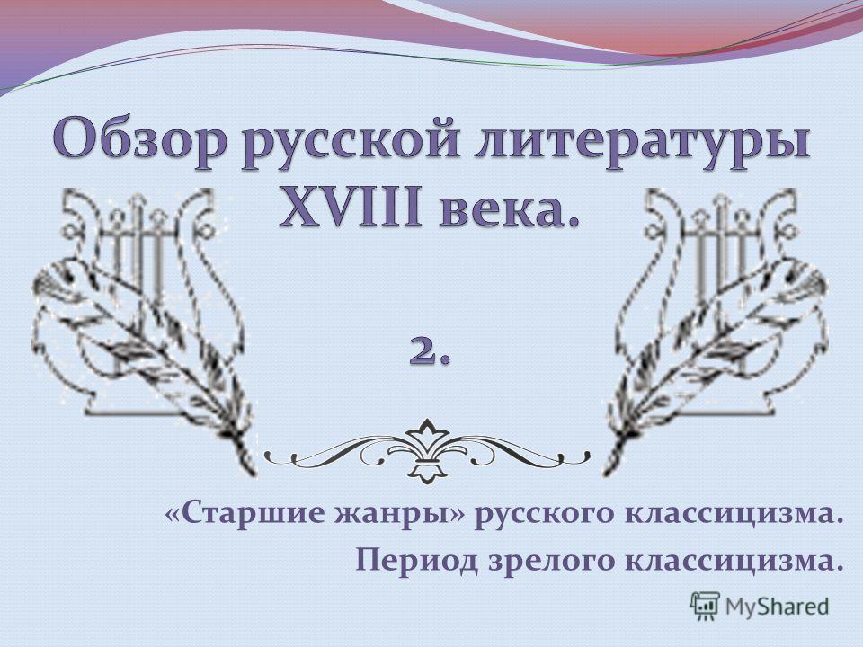 «Старшие жанры» русского классицизма. Период зрелого классицизма.