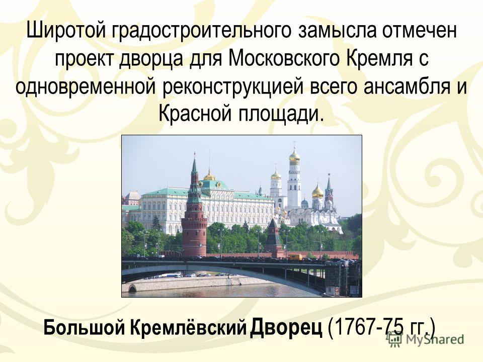 Широтой градостроительного замысла отмечен проект дворца для Московского Кремля с одновременной реконструкцией всего ансамбля и Красной площади. Большой Кремлёвский Дворец (1767-75 гг.)