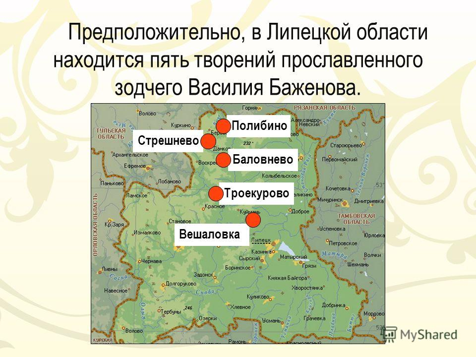 Предположительно, в Липецкой области находится пять творений прославленного зодчего Василия Баженова. Стрешнево Баловнево Троекурово Вешаловка Полибино
