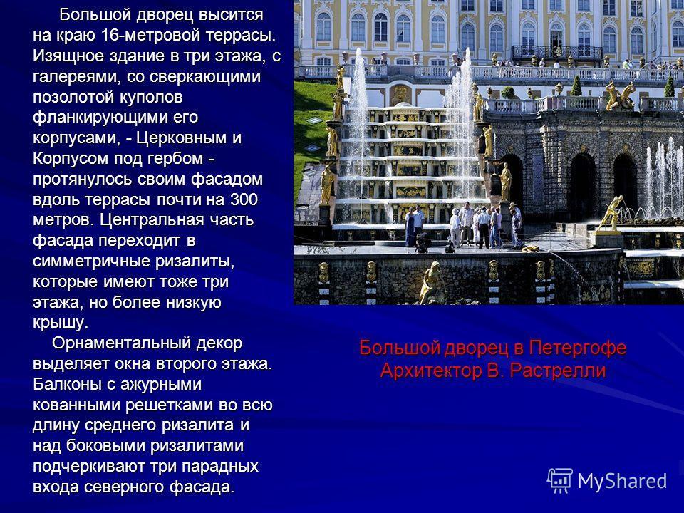 Большой дворец в Петергофе Архитектор В. Растрелли Большой дворец высится на краю 16-метровой террасы. Изящное здание в три этажа, с галереями, со сверкающими позолотой куполов фланкирующими его корпусами, - Церковным и Корпусом под гербом - протянул