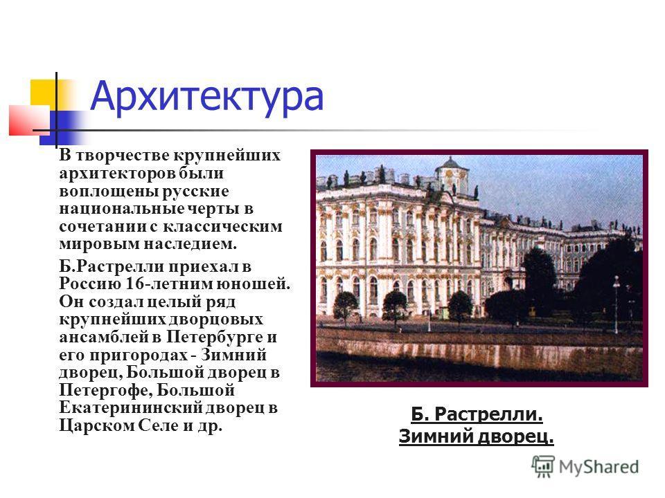 Архитектура В творчестве крупнейших архитекторов были воплощены русские национальные черты в сочетании с классическим мировым наследием. Б.Растрелли приехал в Россию 16-летним юношей. Он создал целый ряд крупнейших дворцовых ансамблей в Петербурге и