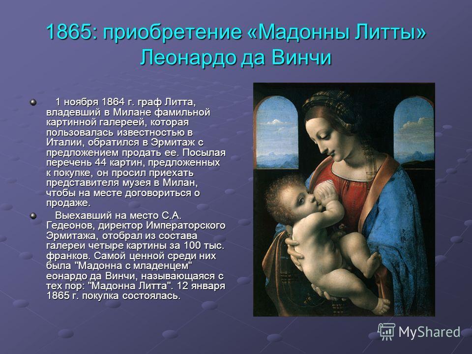 1865: приобретение «Мадонны Литты» Леонардо да Винчи 1 ноября 1864 г. граф Литта, владевший в Милане фамильной картинной галереей, которая пользовалась известностью в Италии, обратился в Эрмитаж с предложением продать ее. Посылая перечень 44 картин,
