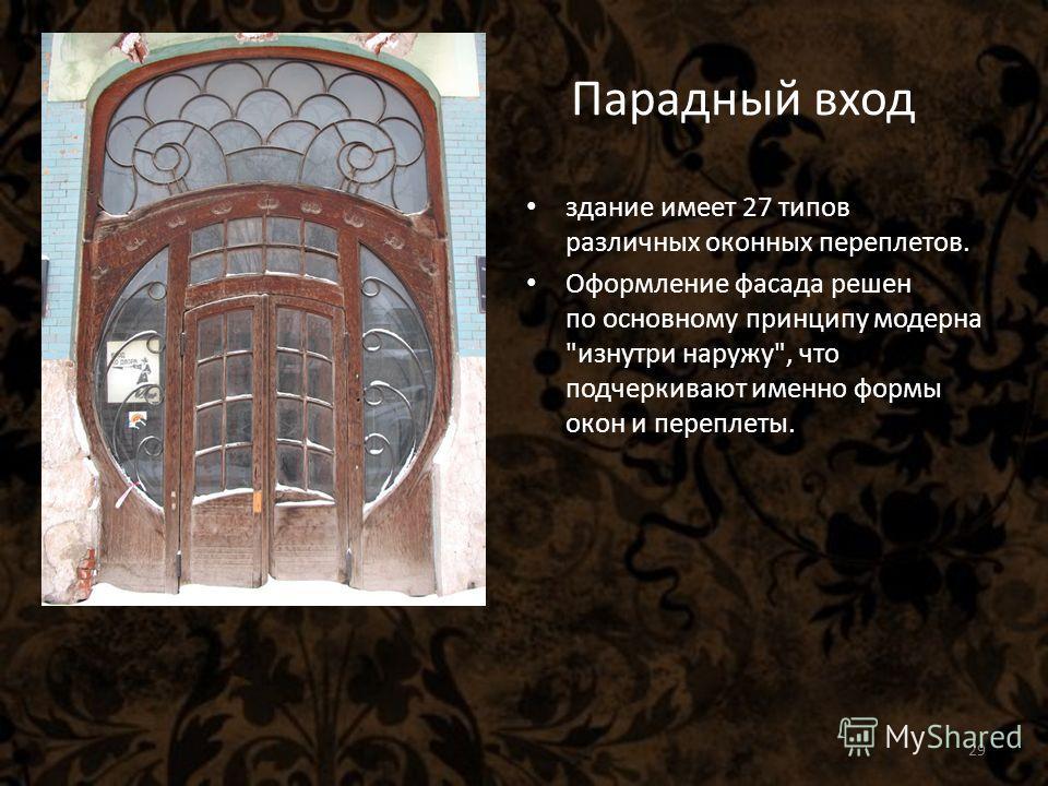 Парадный вход здание имеет 27 типов различных оконных переплетов. Оформление фасада решен по основному принципу модерна изнутри наружу, что подчеркивают именно формы окон и переплеты. 29