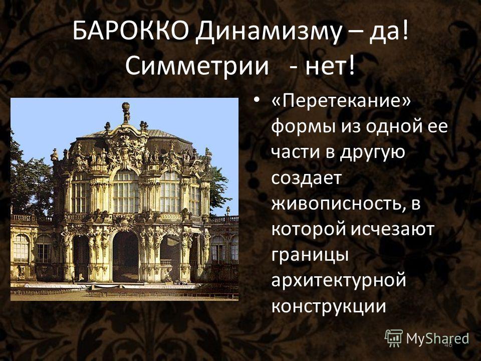 «Перетекание» формы из одной ее части в другую создает живописность, в которой исчезают границы архитектурной конструкции БАРОККО Динамизму – да! Симметрии - нет! 46