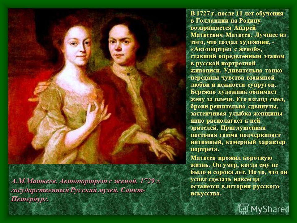 В 1727 г. после 11 лет обучения в Голландии на Родину возвращается Андрей Матвеевич Матвеев. Лучшее из того, что создал художник, - «Автопортрет с женой», ставший определенным этапом в русской портретной живописи. Удивительно тонко переданы чувства в
