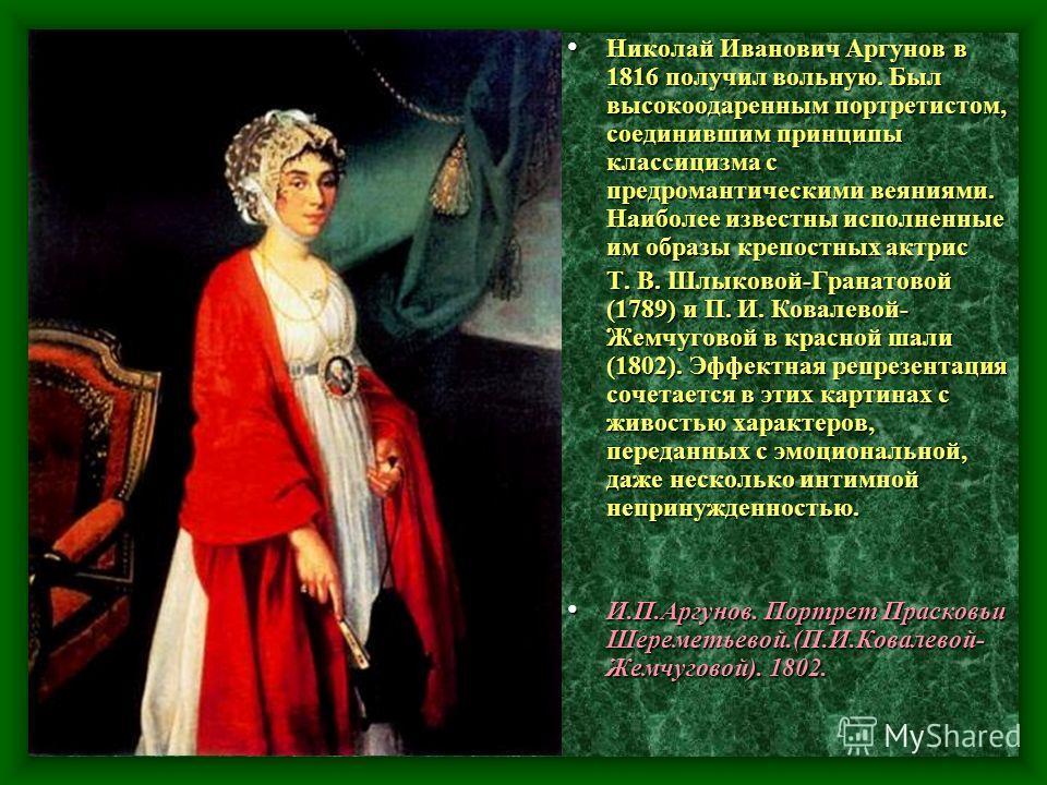 Николай Иванович Аргунов в 1816 получил вольную. Был высокоодаренным портретистом, соединившим принципы классицизма спред романтическими веяниями. Наиболее известны исполненные им образы крепостных актрис Николай Иванович Аргунов в 1816 получил вольн