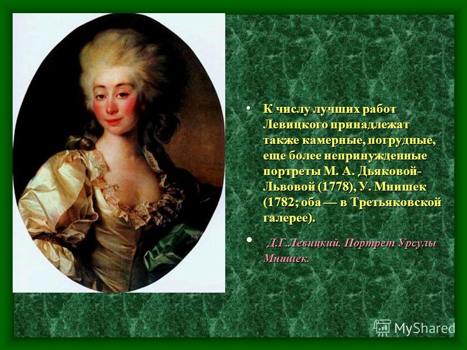 К числу лучших работ Левицкого принадлежат также камерные, погрудные, еще более непринужденные портреты М. А. Дьяковой- Львовой (1778), У. Мнишек (1782; оба в Третьяковской галерее). К числу лучших работ Левицкого принадлежат также камерные, погрудны