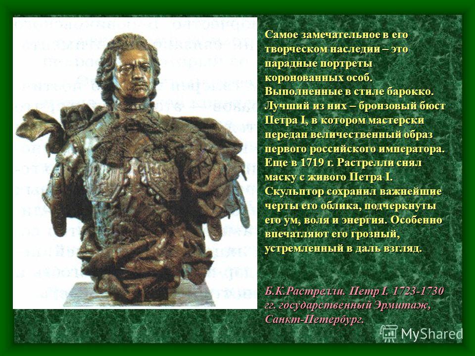 Самое замечательное в его творческом наследии – это парадные портреты коронованных особ. Выполненные в стиле барокко. Лучший из них – бронзовый бюст Петра I, в котором мастерски передан величественный образ первого российского императора. Еще в 1719