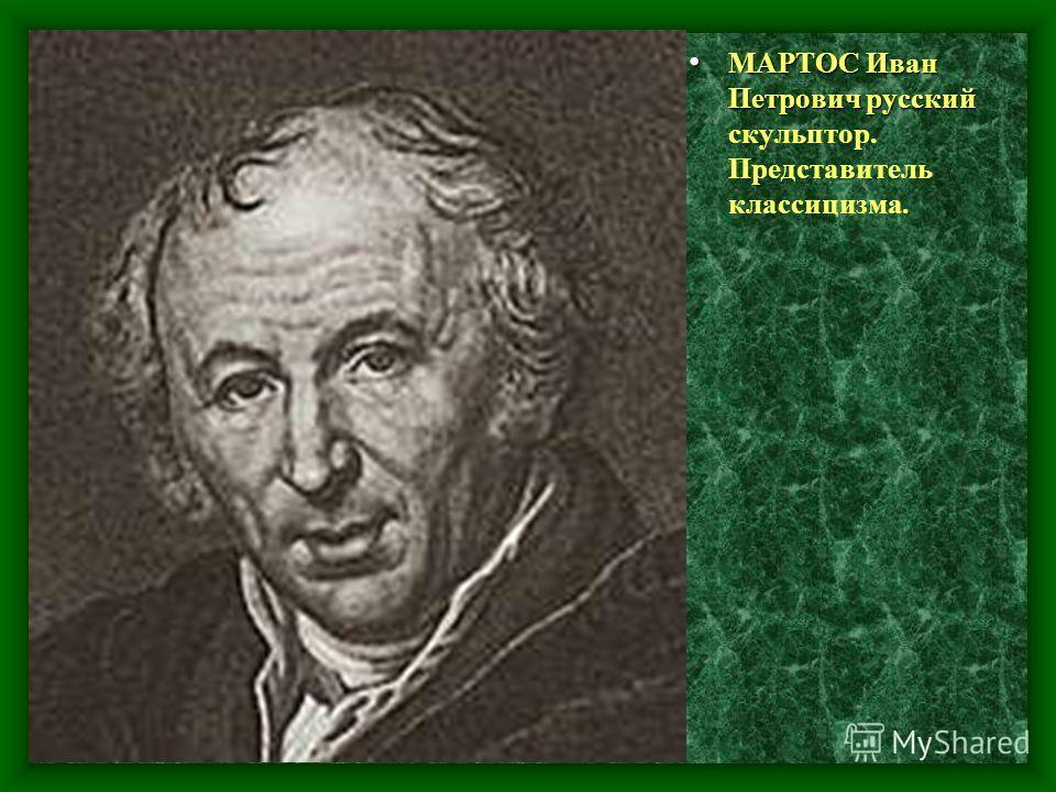МАРТОС Иван Петрович русский МАРТОС Иван Петрович русский скульптор. Представитель классицизма.