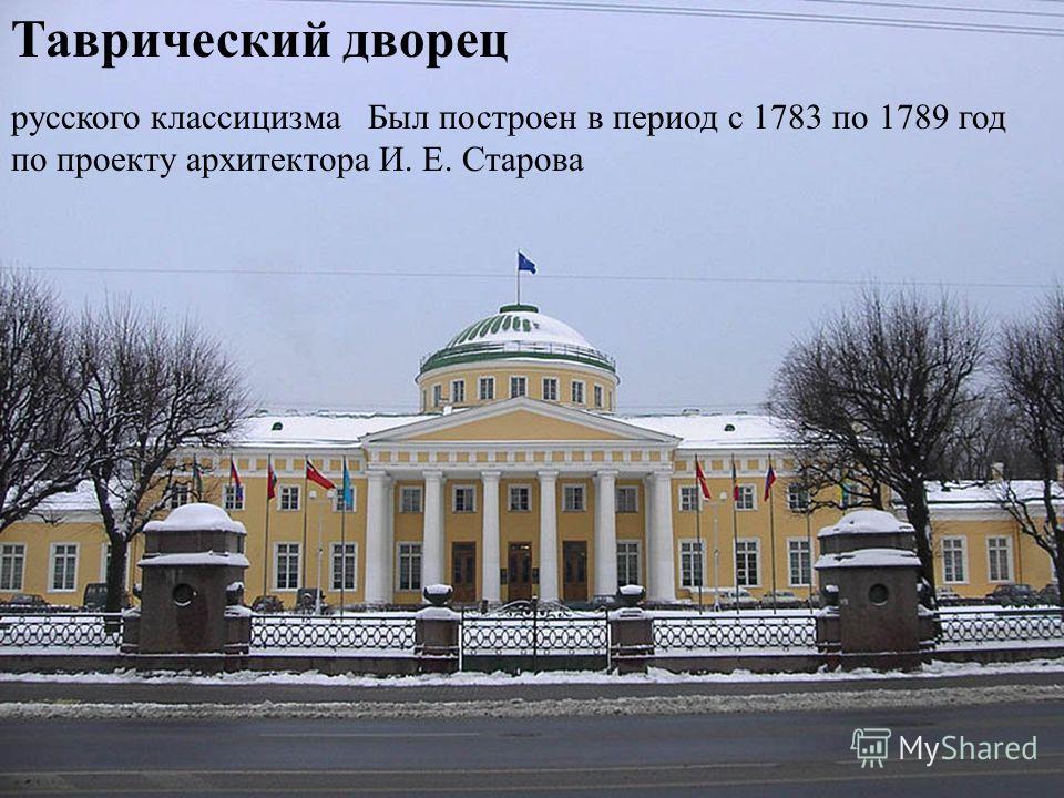 Таврический дворец русского классицизма Был построен в период с 1783 по 1789 год по проекту архитектора И. Е. Старова