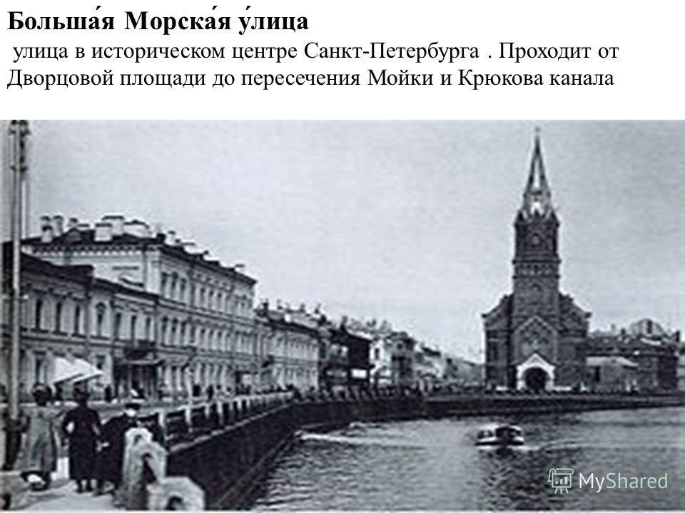 Больша́я Морска́я у́лица улица в историческом центре Санкт-Петербурга. Проходит от Дворцовой площади до пересечения Мойки и Крюкова канала