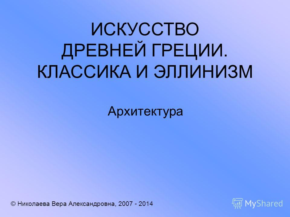 ИСКУССТВО ДРЕВНЕЙ ГРЕЦИИ. КЛАССИКА И ЭЛЛИНИЗМ Архитектура © Николаева Вера Александровна, 2007 - 2014