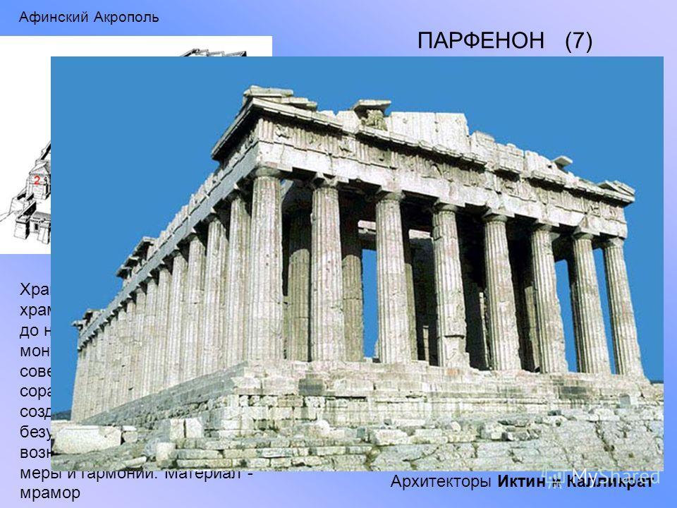 Афинский Акрополь ПАРФЕНОН (7) Храм Парфенон - дорический храм, построенный в 447 – 438 гг. до н.э. мужественный, парадный, монументальный, имеющий совершенные пропорции и соразмерность всех частей, создает впечатление безупречной красоты, возникающе