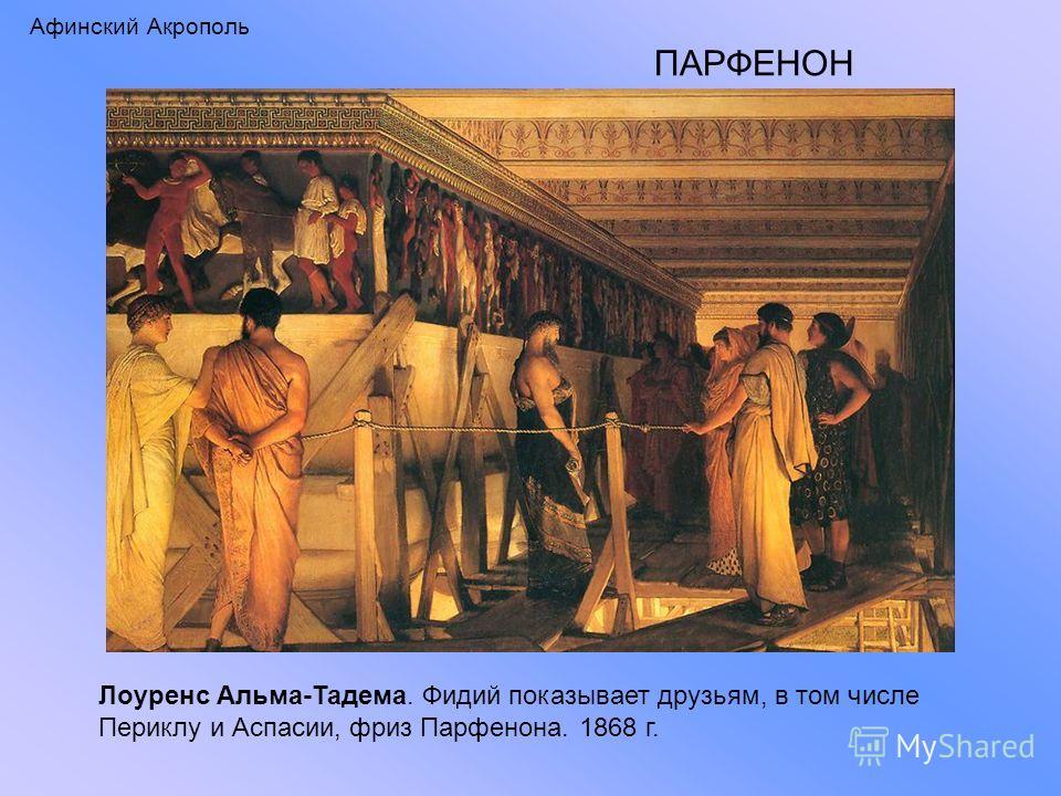 Афинский Акрополь ПАРФЕНОН Лоуренс Альма-Тадема. Фидий показывает друзьям, в том числе Периклу и Аспасии, фриз Парфенона. 1868 г.